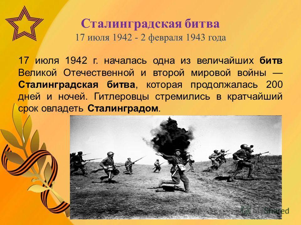 17 июля 1942 - 2 февраля 1943 года Сталинградская битва 17 июля 1942 - 2 февраля 1943 года 17 июля 1942 г. началась одна из величайших битв Великой Отечественной и второй мировой войны Сталинградская битва, которая продолжалась 200 дней и ночей. Гитл
