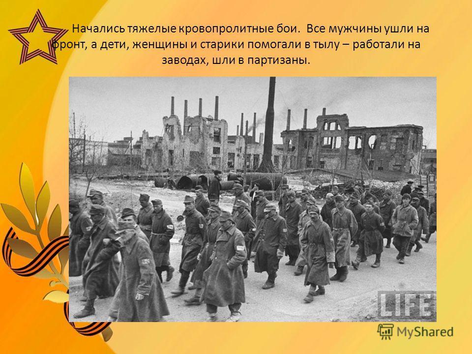 Начались тяжелые кровопролитные бои. Все мужчины ушли на фронт, а дети, женщины и старики помогали в тылу – работали на заводах, шли в партизаны.