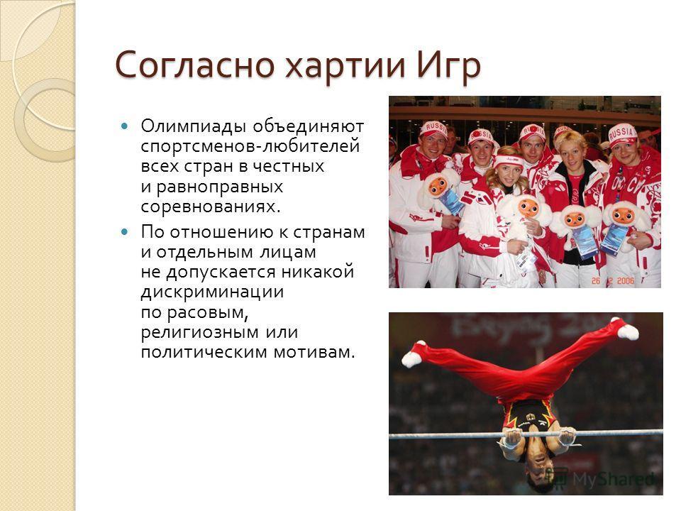 Согласно хартии Игр Олимпиады объединяют спортсменов - любителей всех стран в честных и равноправных соревнованиях. По отношению к странам и отдельным лицам не допускается никакой дискриминации по расовым, религиозным или политическим мотивам.