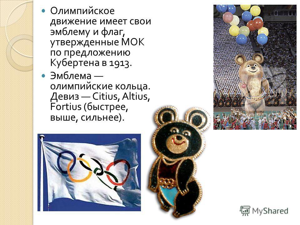 Олимпийское движение имеет свои эмблему и флаг, утвержденные МОК по предложению Кубертена в 1913. Эмблема олимпийские кольца. Девиз Citius, Altius, Fortius ( быстрее, выше, сильнее ).
