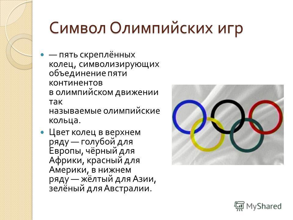 Символ Олимпийских игр Символ Олимпийских игр пять скреплённых колец, символизирующих объединение пяти континентов в олимпийском движении так называемые олимпийские кольца. Цвет колец в верхнем ряду голубой для Европы, чёрный для Африки, красный для