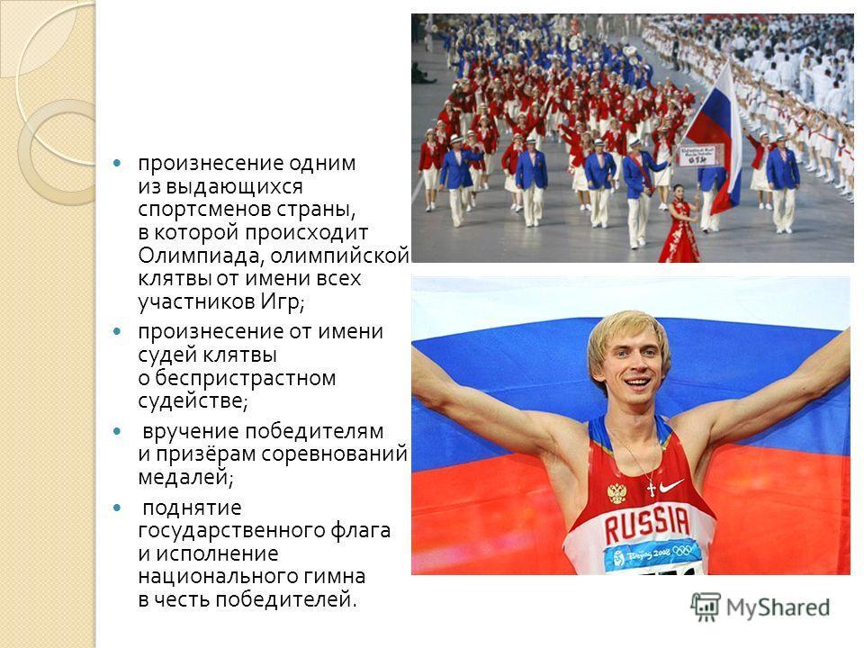 произнесение одним из выдающихся спортсменов страны, в которой происходит Олимпиада, олимпийской клятвы от имени всех участников Игр ; произнесение от имени судей клятвы о беспристрастном судействе ; вручение победителям и призёрам соревнований медал