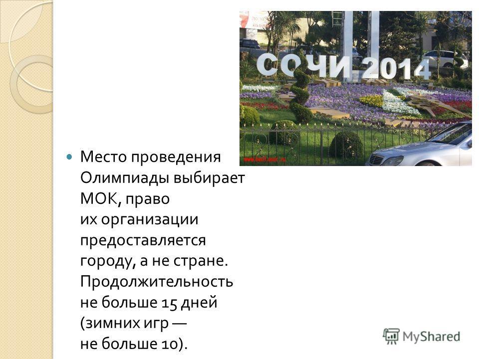 Место проведения Олимпиады выбирает МОК, право их организации предоставляется городу, а не стране. Продолжительность не больше 15 дней ( зимних игр не больше 10).