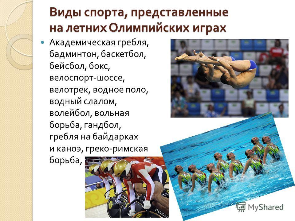 Виды спорта, представленные на летних Олимпийских играх Академическая гребля, бадминтон, баскетбол, бейсбол, бокс, велоспорт - шоссе, велотрек, водное поло, водный слалом, волейбол, вольная борьба, гандбол, гребля на байдарках и каноэ, греко - римска