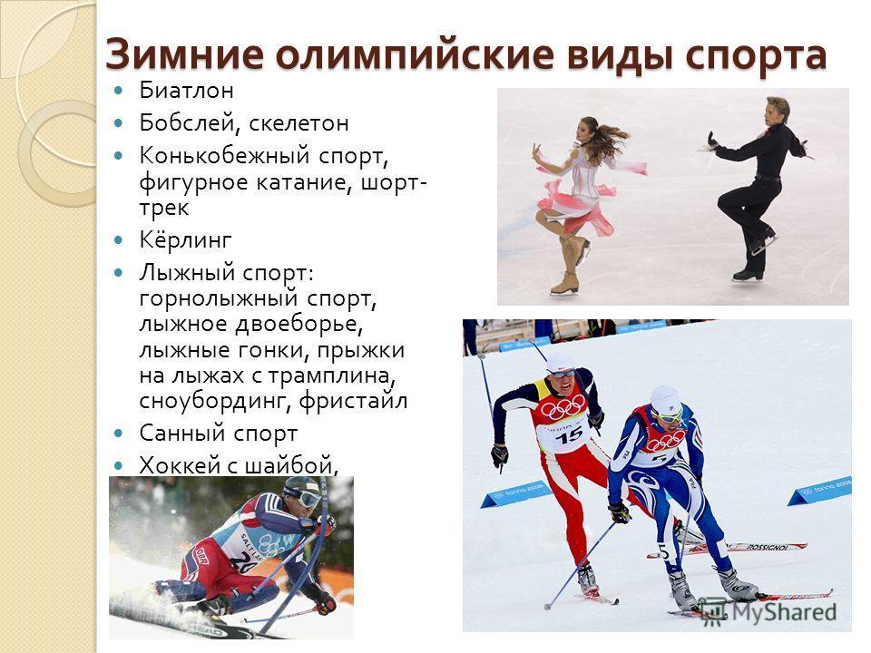 Зимние олимпийские виды спорта Биатлон Бобслей, скелетон Конькобежный спорт, фигурное катание, шорт - трек Кёрлинг Лыжный спорт : горнолыжный спорт, лыжное двоеборье, лыжные гонки, прыжки на лыжах с трамплина, сноубординг, фристайл Санный спорт Хокке