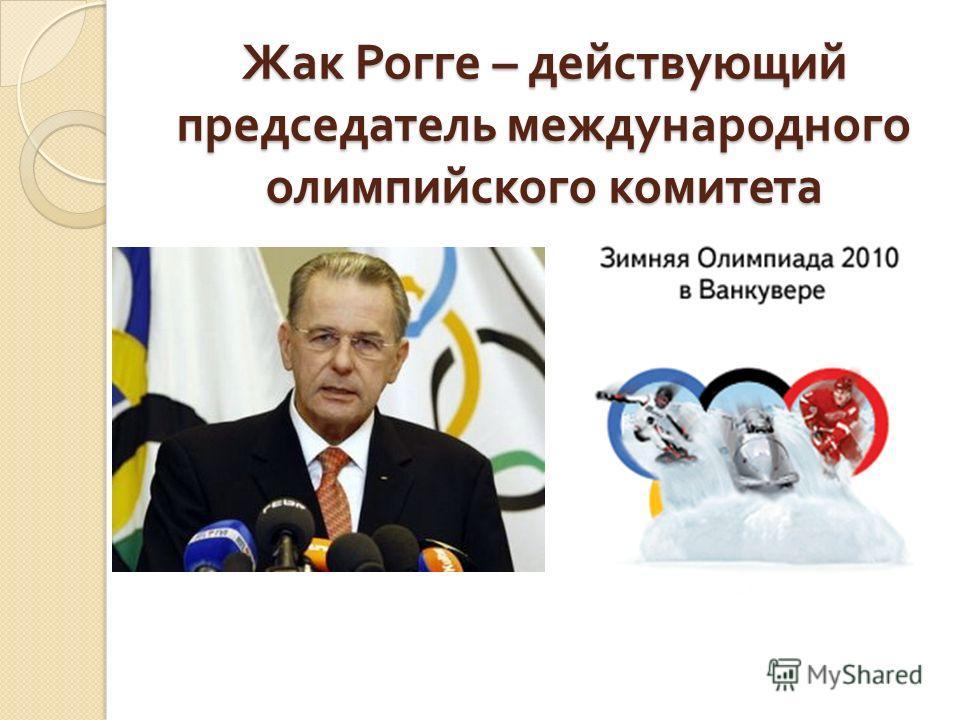 Жак Рогге – действующий председатель международного олимпийского комитета