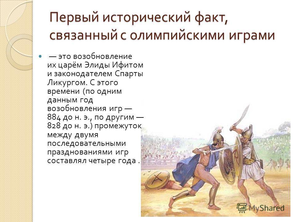 Первый исторический факт, связанный с олимпийскими играми это возобновление их царём Элиды Ифитом и законодателем Спарты Ликургом. С этого времени ( по одним данным год возобновления игр 884 до н. э., по другим 828 до н. э.) промежуток между двумя по