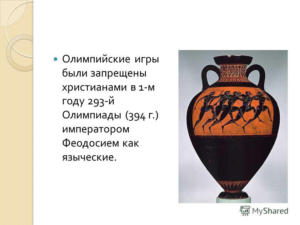 Олимпийские игры были запрещены христианами в 1- м году 293- й Олимпиады (394 г.) императором Феодосием как языческие.