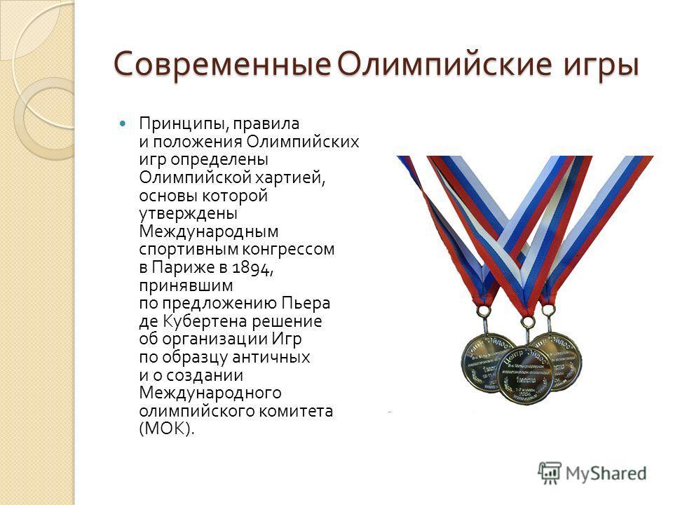 Современные Олимпийские игры Принципы, правила и положения Олимпийских игр определены Олимпийской хартией, основы которой утверждены Международным спортивным конгрессом в Париже в 1894, принявшим по предложению Пьера де Кубертена решение об организац