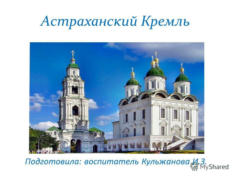 Астраханский Кремль Подготовила: воспитатель Кульжанова И.З.