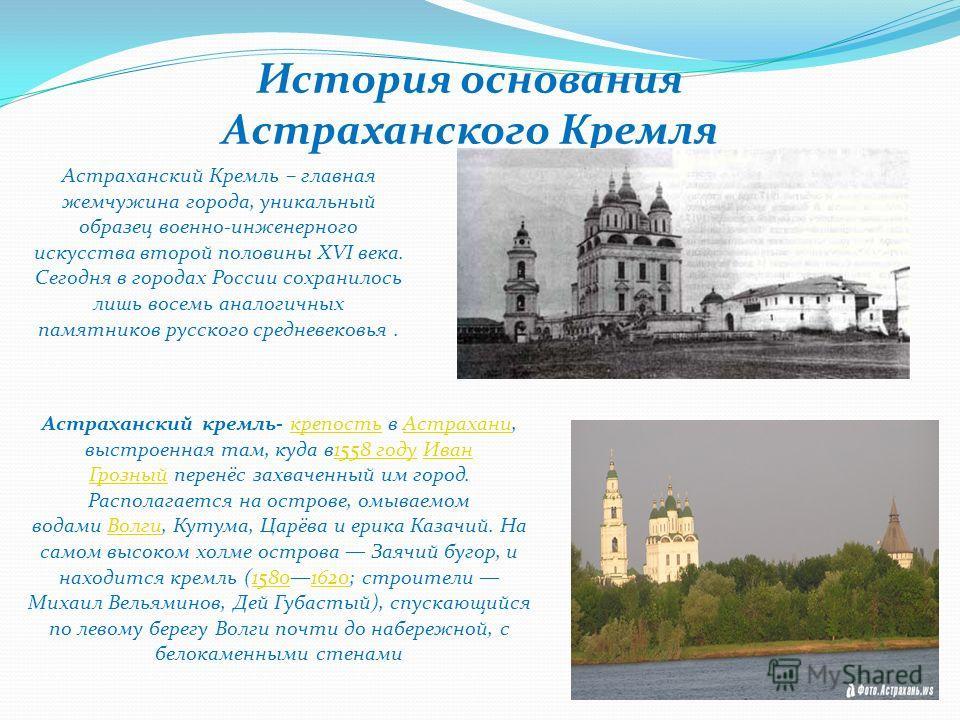 История основания Астраханского Кремля Астраханский Кремль – главная жемчужина города, уникальный образец военно-инженерного искусства второй половины XVI века. Сегодня в городах России сохранилось лишь восемь аналогичных памятников русского средневе