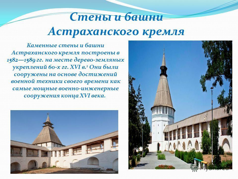 Стены и башни Астраханского кремля Каменные стены и башни Астраханского кремля построены в 15821589 гг. на месте дерево-земляных укреплений 60-х гг. XVI в. 1 Они были сооружены на основе достижений военной техники своего времени как самые мощные воен