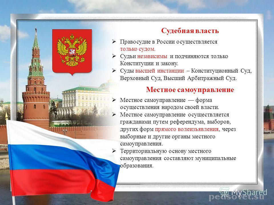 Судебная власть Правосудие в России осуществляется только судом. Судьи независимы и подчиняются только Конституции и закону. Суды высшей инстанции – Конституционный Суд, Верховный Суд, Высший Арбитражный Суд. Местное самоуправление Местное самоуправл