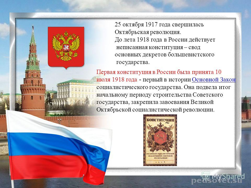 25 октября 1917 года свершилась Октябрьская революция. До лета 1918 года в России действует неписанная конституция – свод основных декретов большевистского государства. Первая конституция в России была принята 10 июля 1918 года - первый в истории Осн