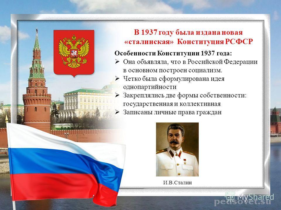 В 1937 году была издана новая «сталинская» Конституция РСФСР Особенности Конституции 1937 года: Она объявляла, что в Российской Федерации в основном построен социализм. Четко была сформулирована идея однопартийности Закреплялись две формы собственнос