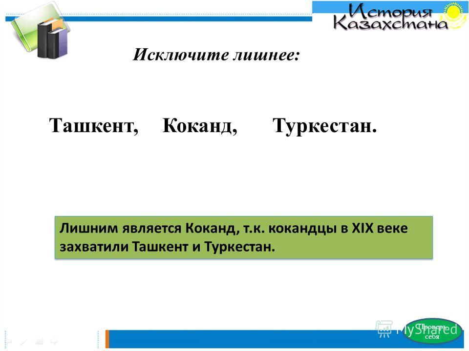 Исключите лишнее: Ташкент, Коканд, Туркестан. Проверь себя Лишним является Коканд, т.к. кокандцы в XIX веке захватили Ташкент и Туркестан.