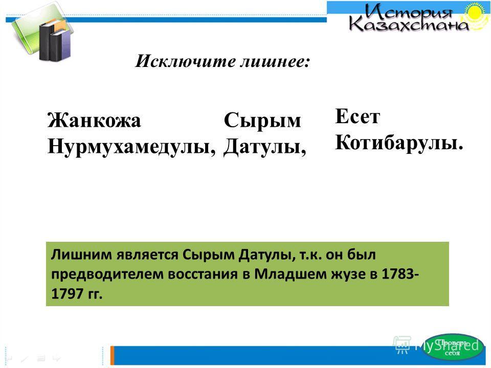 Исключите лишнее: Жанкожа Нурмухамедулы, Сырым Датулы, Есет Котибарулы. Проверь себя Лишним является Сырым Датулы, т.к. он был предводителем восстания в Младшем жузе в 1783- 1797 гг.