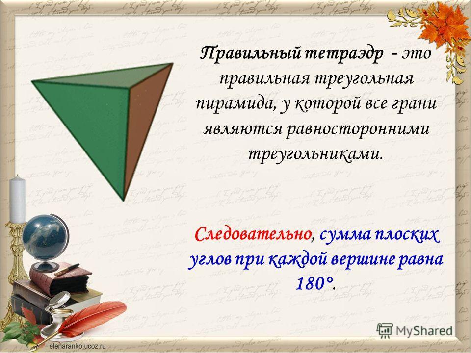 Правильный тетраэдр - это правильная треугольная пирамида, у которой все грани являются равносторонними треугольниками. Следовательно, сумма плоских углов при каждой вершине равна 180°.