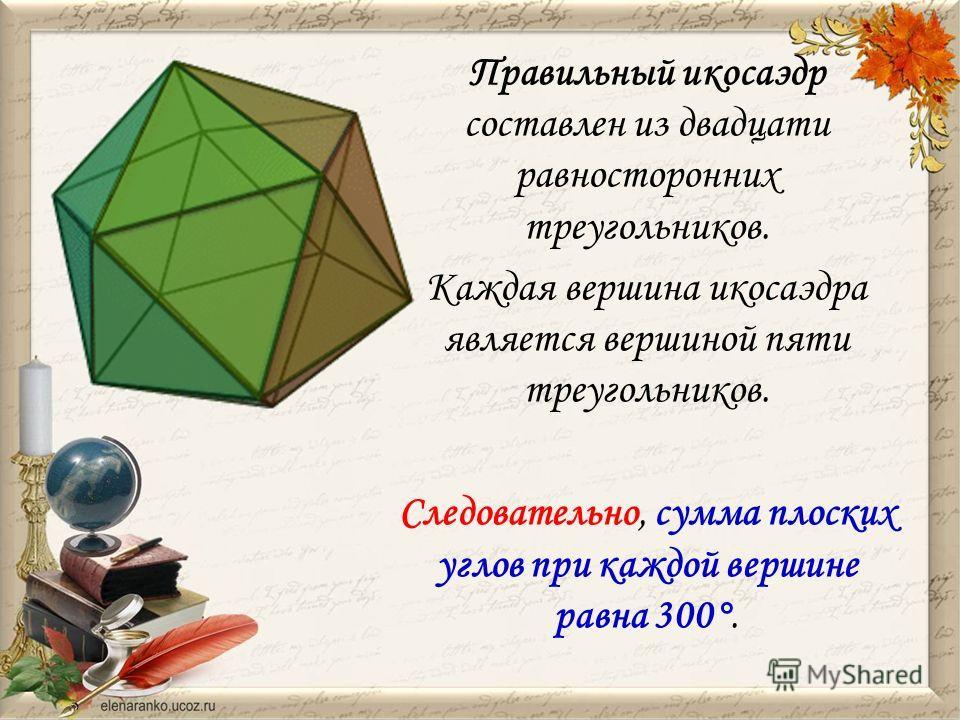 Правильный икосаэдр составлен из двадцати равносторонних треугольников. Каждая вершина икосаэдра является вершиной пяти треугольников. Следовательно, сумма плоских углов при каждой вершине равна 300°.