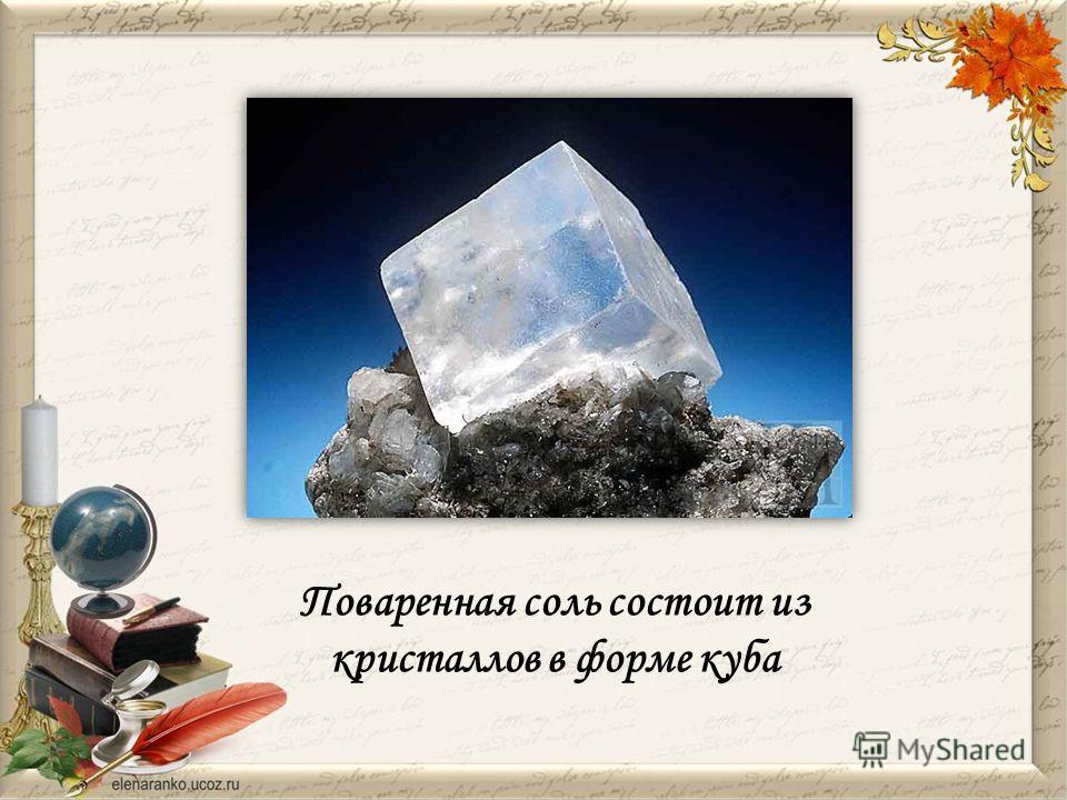 Поваренная соль состоит из кристаллов в форме куба