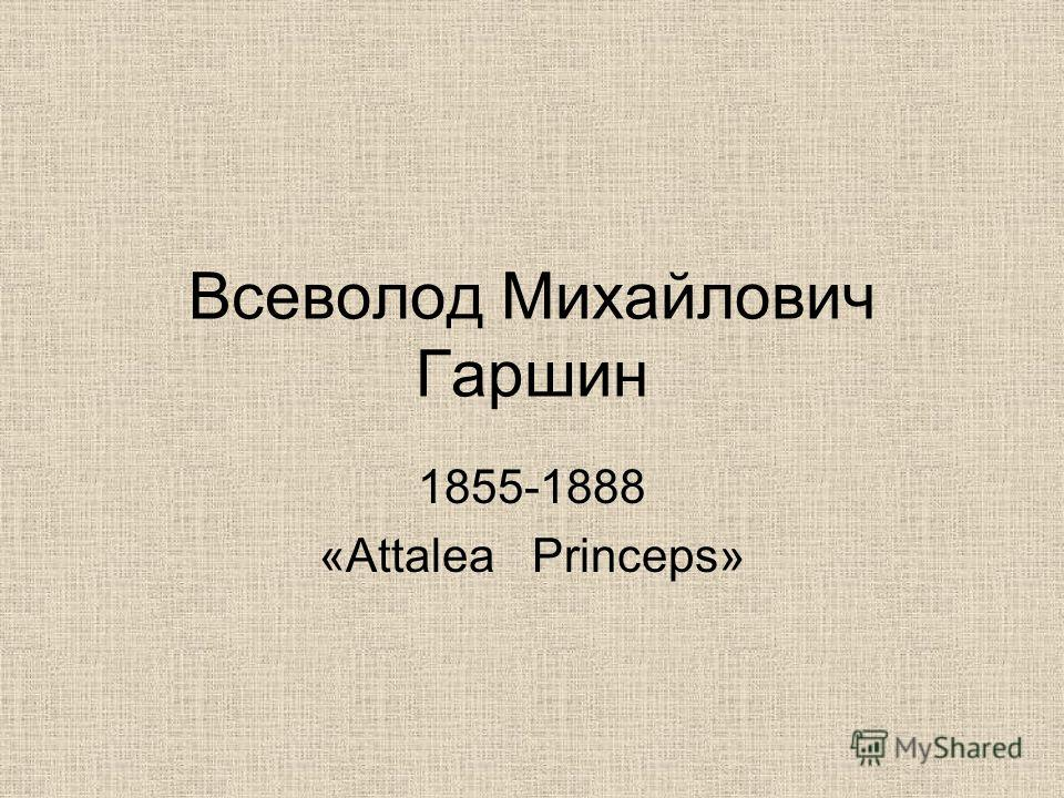 Всеволод Михайлович Гаршин 1855-1888 «Attalea Prinсeps»