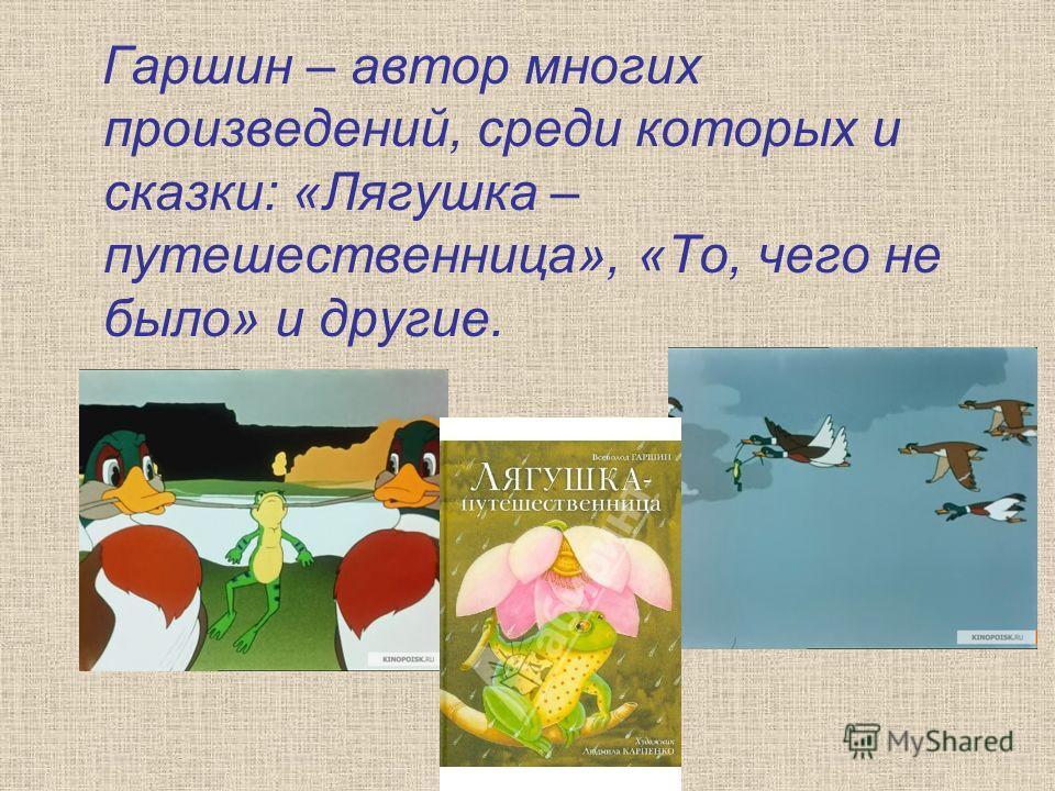 Гаршин – автор многих произведений, среди которых и сказки: «Лягушка – путешественница», «То, чего не было» и другие.