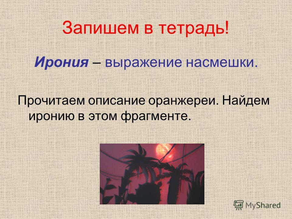Запишем в тетрадь! Ирония – выражение насмешки. Прочитаем описание оранжереи. Найдем иронию в этом фрагменте.