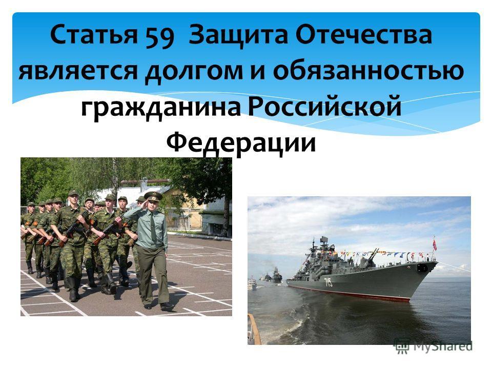 Статья 59 Защита Отечества является долгом и обязанностью гражданина Российской Федерации