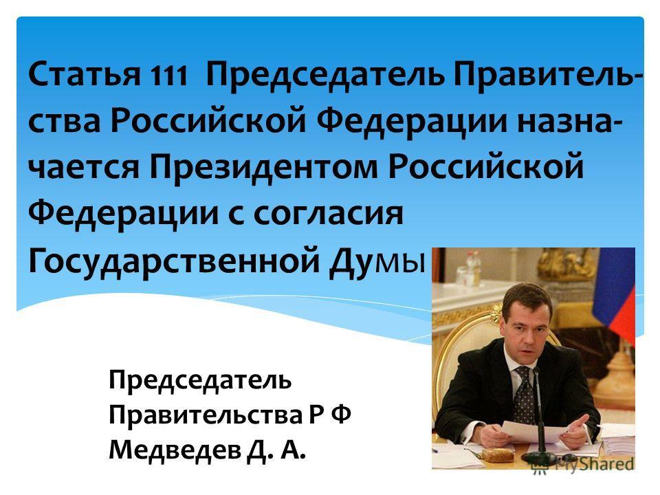 Председатель Правительства Р Ф Медведев Д. А. Статья 111 Председатель Правитель- ства Российской Федерации назна- чается Президентом Российской Федерации с согласия Государственной Ду мы