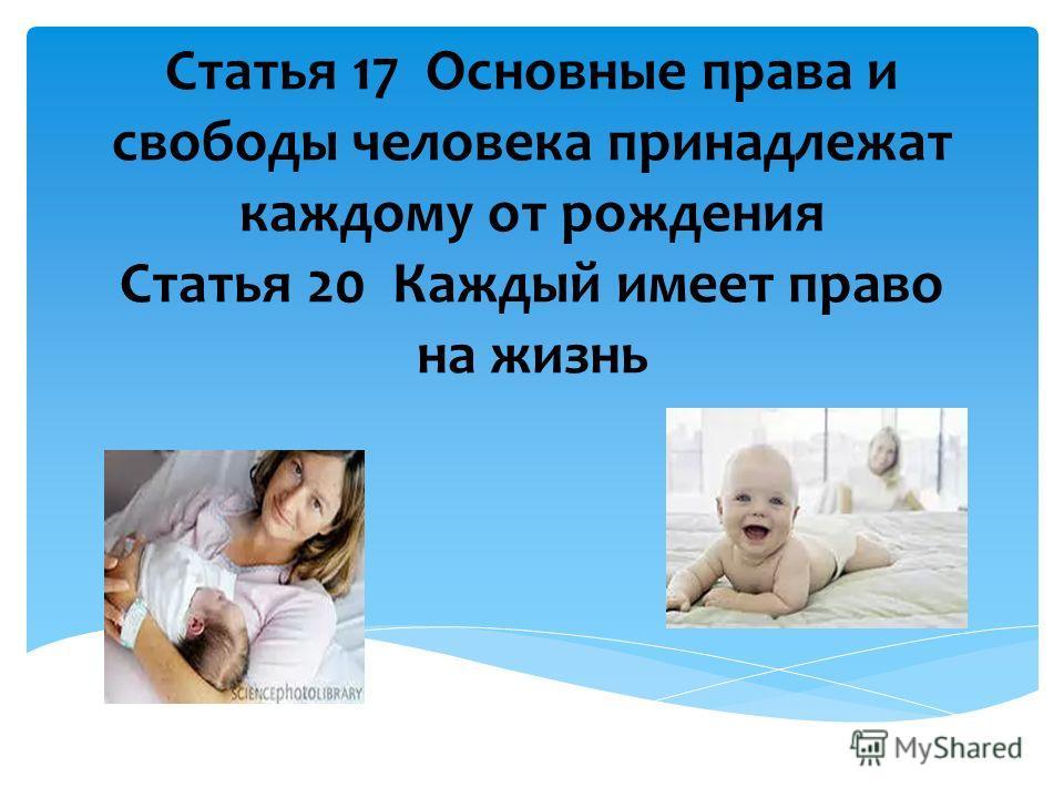 Статья 17 Основные права и свободы человека принадлежат каждому от рождения Статья 20 Каждый имеет право на жизнь