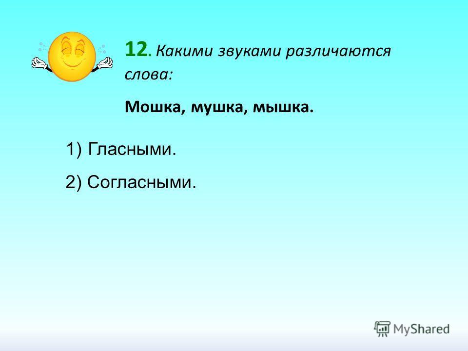 12. Какими звуками различаются слова: Мошка, мушка, мышка. 1) Гласными. 2) Согласными.