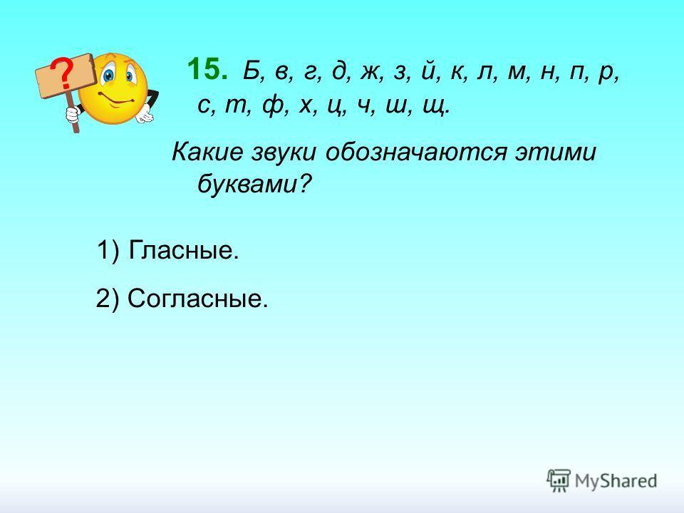 15. Б, в, г, д, ж, з, й, к, л, м, н, п, р, с, т, ф, х, ц, ч, ш, щ. Какие звуки обозначаются этими буквами? 1) Гласные. 2) Согласные.