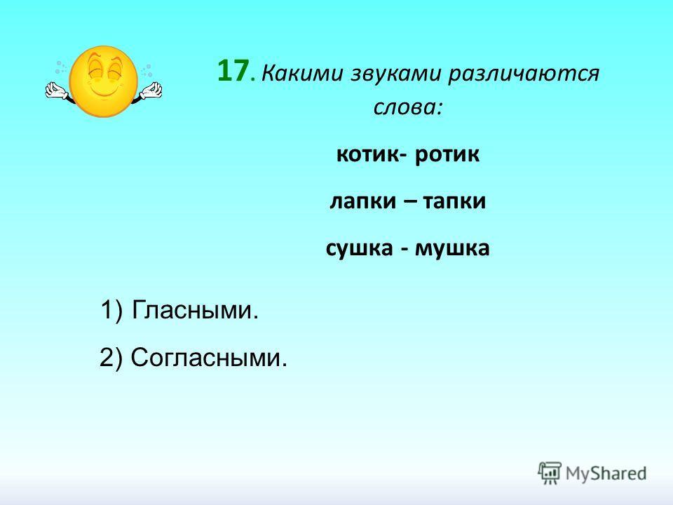 17. Какими звуками различаются слова: котик- ротик лапки – тапки сушка - мушка 1) Гласными. 2) Согласными.