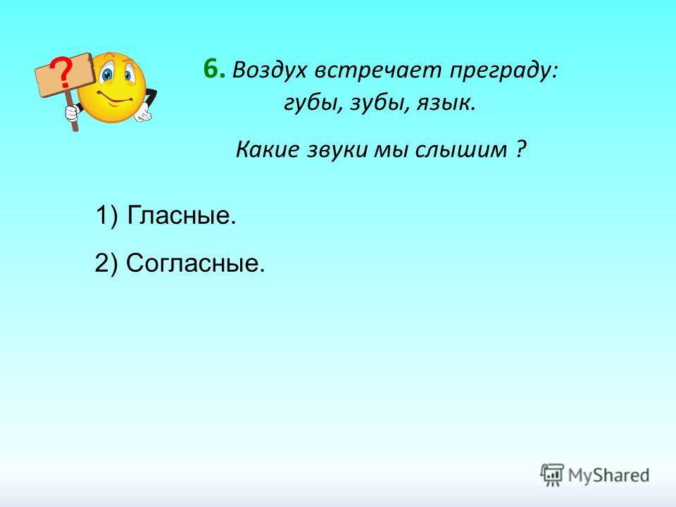 6. Воздух встречает преграду: губы, зубы, язык. Какие звуки мы слышим ? 1) Гласные. 2) Согласные.