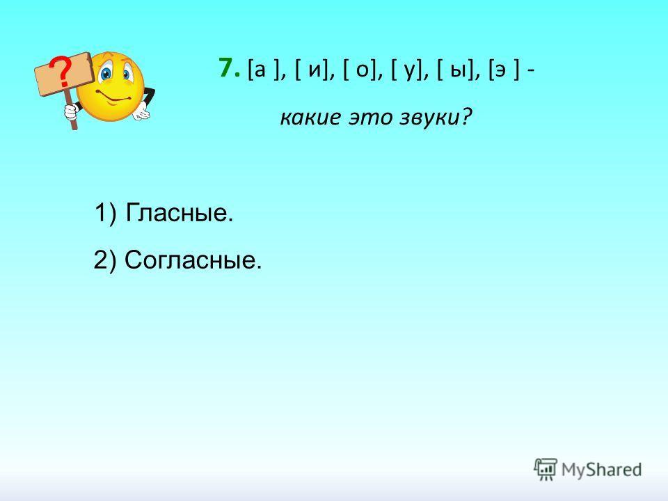7. [а ], [ и], [ о], [ у], [ ы], [э ] - какие это звуки? 1) Гласные. 2) Согласные.