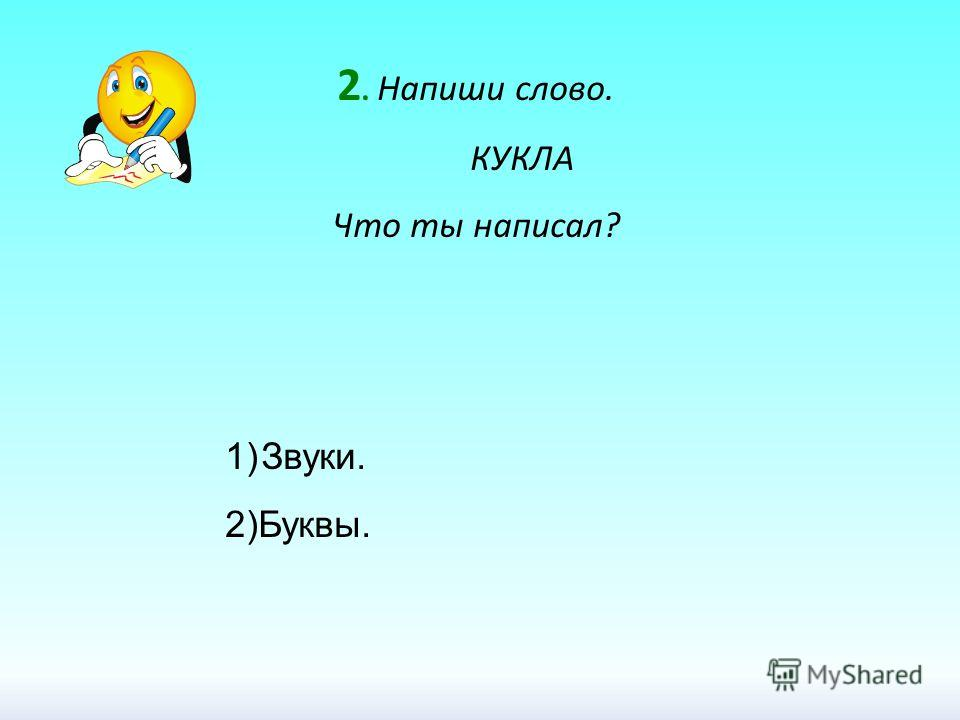2. Напиши слово. КУКЛА Что ты написал? 1)Звуки. 2)Буквы.
