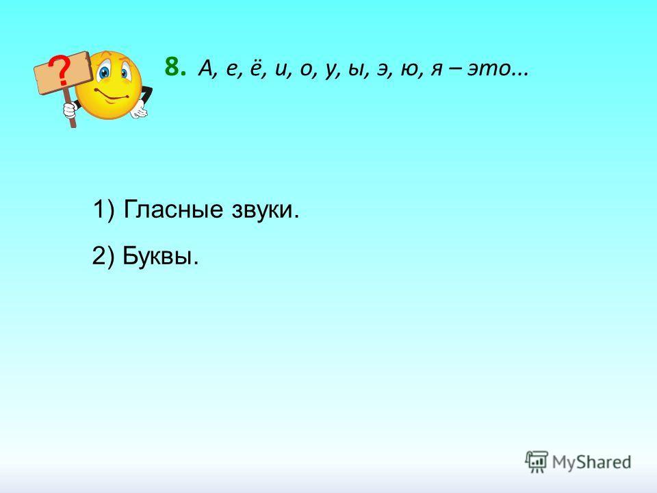 8. А, е, ё, и, о, у, ы, э, ю, я – это... 1) Гласные звуки. 2) Буквы.
