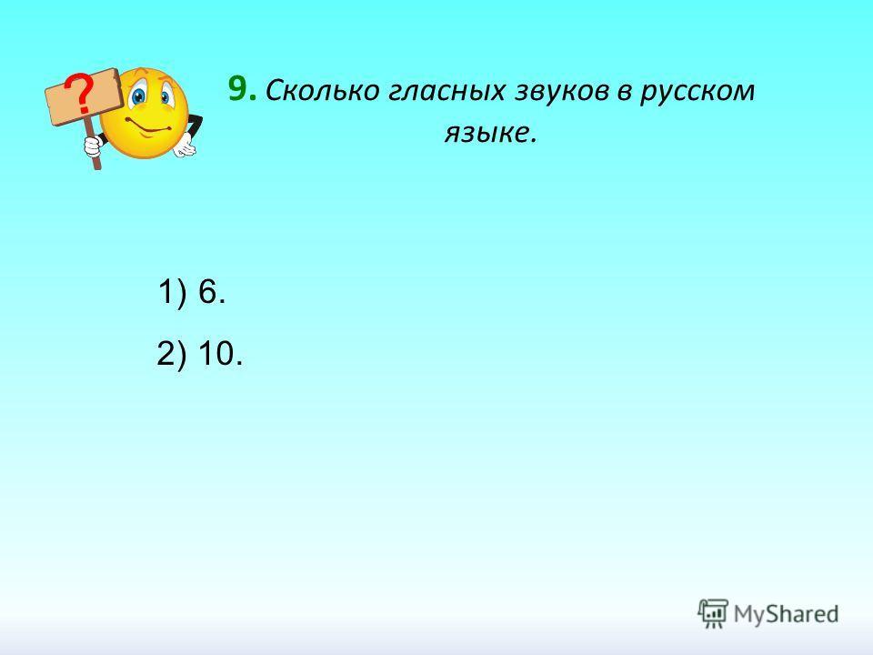 9. Сколько гласных звуков в русском языке. 1) 6. 2) 10.