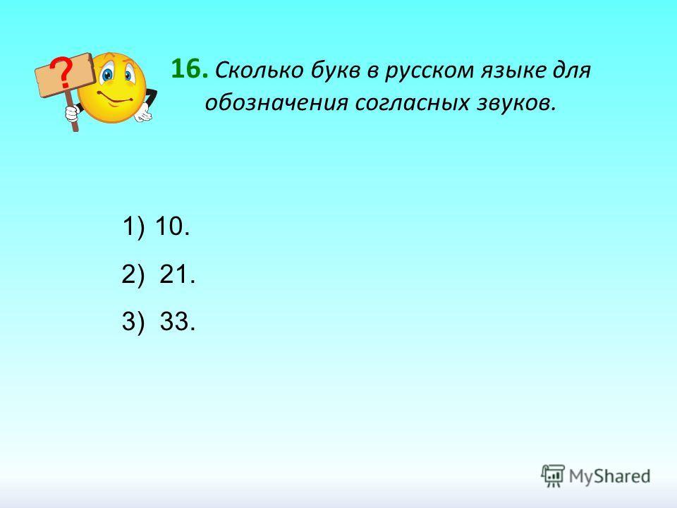 16. Сколько букв в русском языке для обозначения согласных звуков. 1) 10. 2) 21. 3) 33.