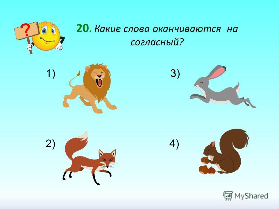 20. Какие слова оканчиваются на согласный? 1) 3) 2) 4)