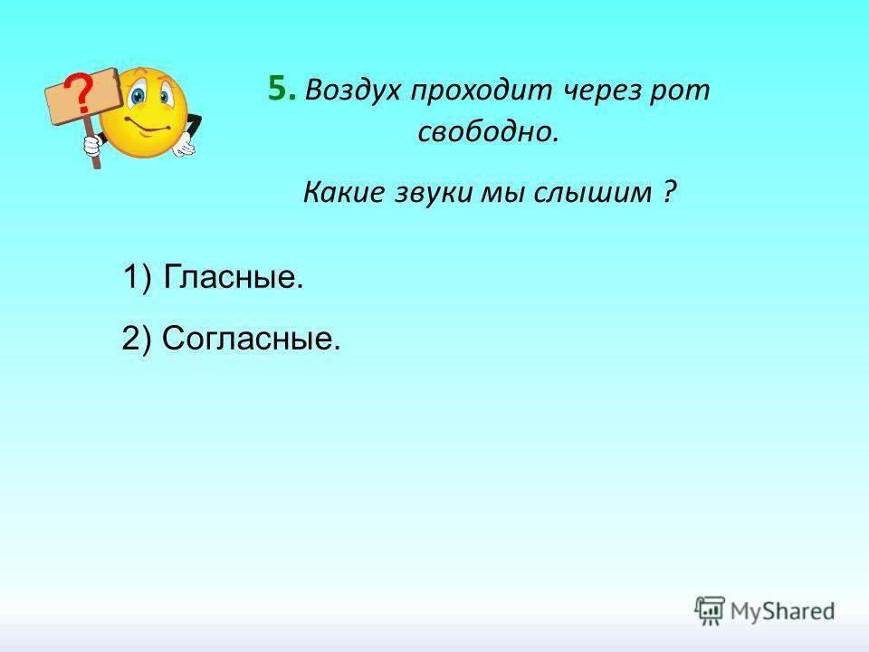 5. Воздух проходит через рот свободно. Какие звуки мы слышим ? 1) Гласные. 2) Согласные.