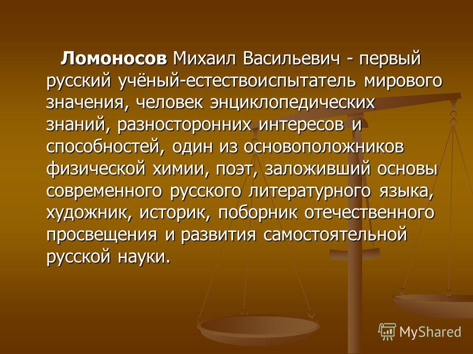 Ломоносов Михаил Васильевич - первый русский учёный-естествоиспытатель мирового значения, человек энциклопедических знаний, разносторонних интересов и способностей, один из основоположников физической химии, поэт, заложивший основы современного русск