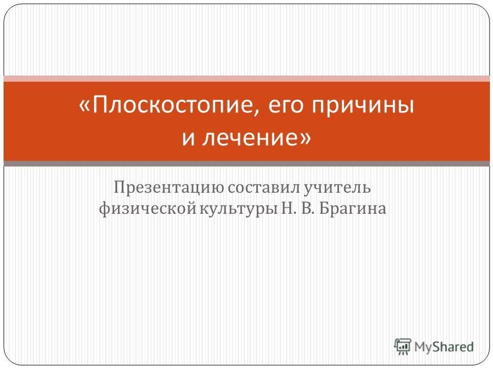 Презентацию составил учитель физической культуры Н. В. Брагина « Плоскостопие, его причины и лечение »