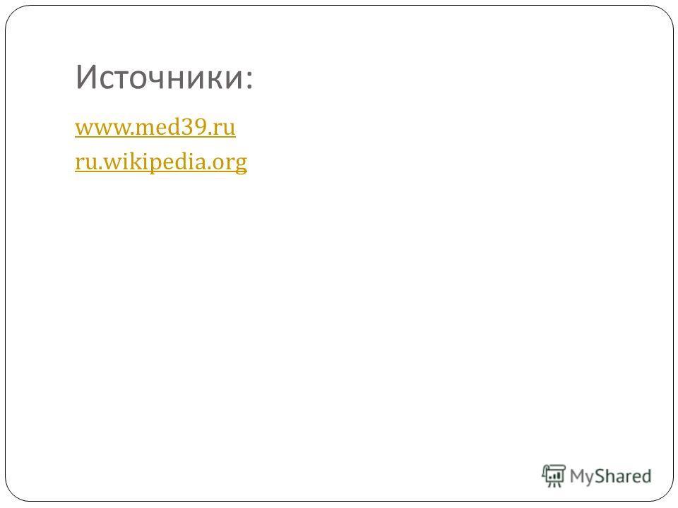 Источники : www.med39.ru ru.wikipedia.org