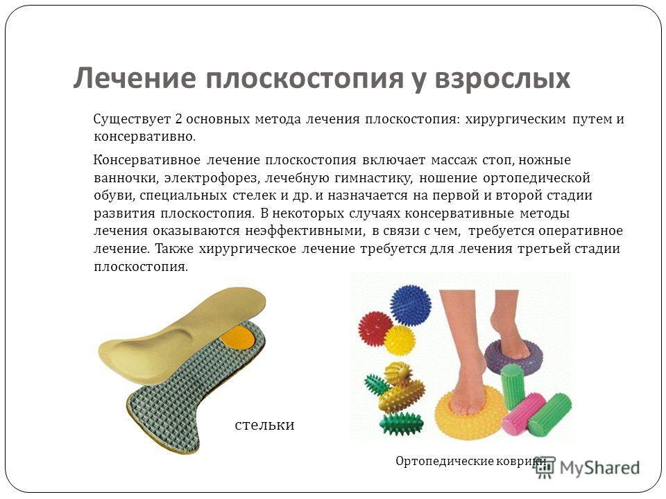 Лечение плоскостопия у взрослых Существует 2 основных метода лечения плоскостопия : хирургическим путем и консервативно. Консервативное лечение плоскостопия включает массаж стоп, ножные ванночки, электрофорез, лечебную гимнастику, ношение ортопедичес