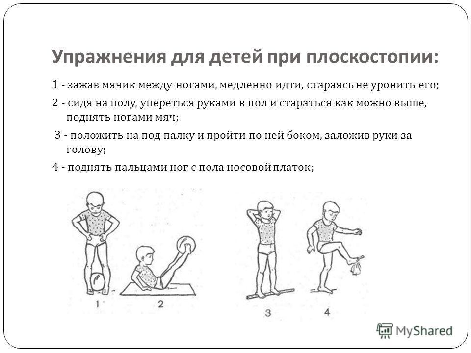 Упражнения для детей при плоскостопии : 1 - зажав мячик между ногами, медленно идти, стараясь не уронить его ; 2 - сидя на полу, упереться руками в пол и стараться как можно выше, поднять ногами мяч ; 3 - положить на под палку и пройти по ней боком,