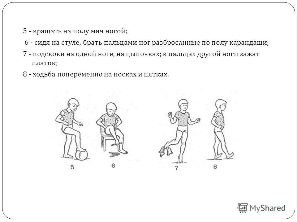 5 - вращать на полу мяч ногой ; 6 - сидя на стуле, брать пальцами ног разбросанные по полу карандаши ; 7 - подскоки на одной ноге, на цыпочках ; в пальцах другой ноги зажат платок ; 8 - ходьба попеременно на носках и пятках.