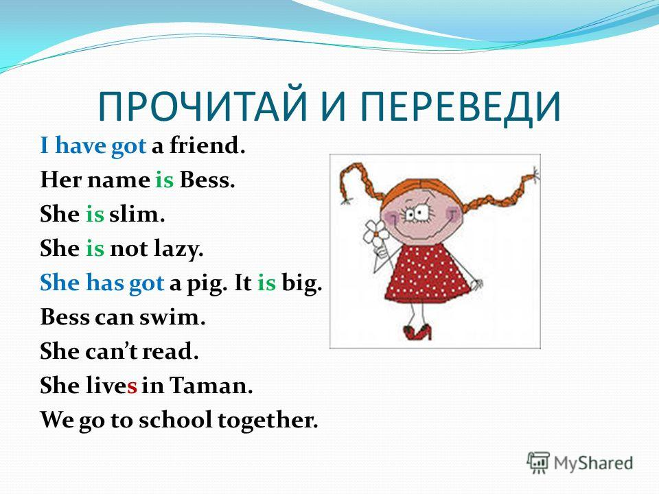 ПРОЧИТАЙ И ПЕРЕВЕДИ I have got a friend. Her name is Bess. She is slim. She is not lazy. She has got a pig. It is big. Bess can swim. She cant read. She lives in Taman. We go to school together.