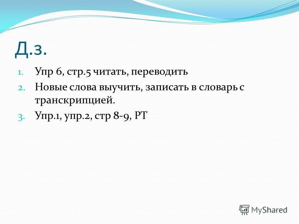 Д.з. 1. Упр 6, стр.5 читать, переводить 2. Новые слова выучить, записать в словарь с транскрипцией. 3. Упр.1, упр.2, стр 8-9, РТ