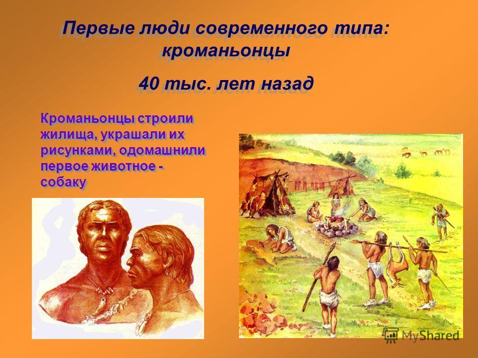 Первые люди современного типа: кроманьонцы 40 тыс. лет назад Первые люди современного типа: кроманьонцы 40 тыс. лет назад Кроманьонцы строили жилища, украшали их рисунками, одомашнили первое животное - собаку